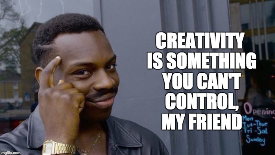 Creativity is something you can't control, my friend